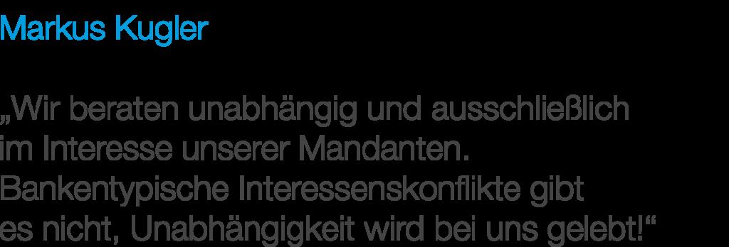 """Markus Kugler: """"Wir beraten unabhängig und ausschließlich im Interesse unserer Mandanten. Bankentypische Interessenkonflikte gibt es nicht, Unabhängigkeit wird bei uns gelebt!"""""""
